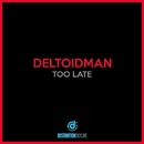 Too Late/Deltoidman