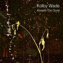 Absorb The Quiet/Kolby Wade