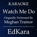 Watch Me Do (Originally Performed by Meghan Trainor) [Karaoke No Guide Melody Version]/EdKara
