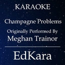 Champagne Problems (Originally Performed by Meghan Trainor) [Karaoke No Guide Melody Version]/EdKara