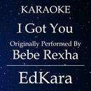 I Got You (Originally Performed by Bebe Rexha) [Karaoke No Guide Melody Version]/EdKara