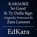 So Good (Originally Performed by Zara Larsson feat. Ty Dolla Sign) [Karaoke No Guide Melody Version]/EdKara