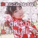 don't be afraidにゃ/和泉ねこねこねこね子