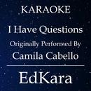 I Have Questions (Originally Performed by Camila Cabello) [Karaoke No Guide Melody Version]/EdKara