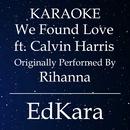 We Found Love (Originally Performed by Rihanna feat. Calvin Harris) [Karaoke No Guide Melody Version]/EdKara
