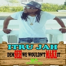 Dem Seh We Wouldn't Make It/Itru Jah