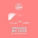 Deranged My Love/Hey Mother Death