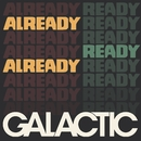 Already Ready Already/GALACTIC