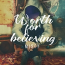 Worth for believing/MISTY