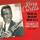 Wail Man Wail! The Best Of King Curtis 1952-1961/King Curtis