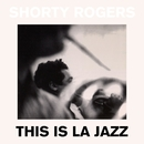 This Is LA Jazz/Shorty Rogers