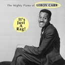 It's Just A Rag! The Mighty Piano of Leroy Carr/Leroy Carr