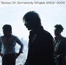 Singles 2002~2006/Skoop On Somebody