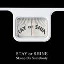 STAY or SHINE/Skoop On Somebody