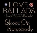 LOVE BALLADS ~Best Of S.O.S.Ballads/Skoop On Somebody