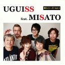 UGUISS feat. MISATO/新シリーズ Vol.1/UGUISS feat. MISATO