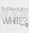 BLACK OR WHITE? version 3/T.M.Revolution