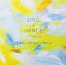 SING+DANCE/Skoop On Somebody