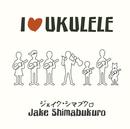 I Love Ukulele/ジェイク・シマブクロ