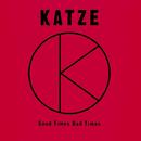 GOOD TIMES BAD TIMES/KATZE