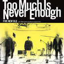 Too Much Is Never Enough/FIVE NEW OLD