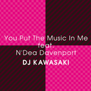 YOU PUT THE MUSIC IN ME feat. N'DEA DAVENPORT/DJ KAWASAKI