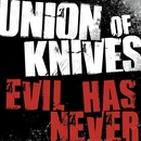 Evil Has Never/Union Of Knives