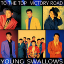 TO THE TOP VICTORY ROAD/YOUNG SWALLOWS