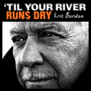 'Til Your River Runs Dry/Eric Burdon
