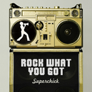 Rock What You Got/Superchick