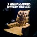 Love Songs Drug Songs/X Ambassadors