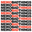 Bad Things/Meiko