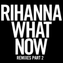 What Now (Remixes Part 2)/Rihanna