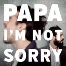I'm Not Sorry/PAPA
