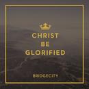 Christ Be Glorified/BridgeCity