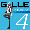 I AM GILLE. 4 ~Anime Song Anthems~/GILLE