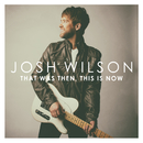 That Was Then, This Is Now/Josh Wilson