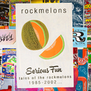 Serious Fun: Tales Of The Rockmelons 1985-2002/Rockmelons