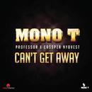Can't Get Away (feat. Professor, Cassper Nyovest)/Mono T