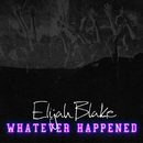 Whatever Happened/Elijah Blake