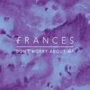 Don't Worry About Me (Remixes)/Frances