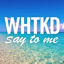Say To Me/WHTKD