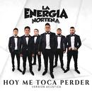 Hoy Me Toca Perder (Versión Acústica)/La Energia Norteña