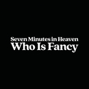 Seven Minutes In Heaven/Who Is Fancy
