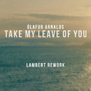 Take My Leave Of You (Lambert Rework) (feat. Arnór Dan)/Ólafur Arnalds