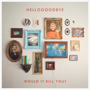Would It Kill You? (Deluxe Edition)/Hellogoodbye