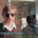 Never Been A Better Day/Eggstone