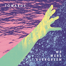 Towards/We Were Evergreen
