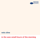 In The Wee Small Hours Of The Morning/Nels Cline
