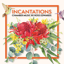 Incantations: Chamber Music by Ross Edwards/Various Artists